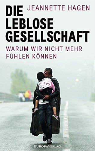 Die leblose Gesellschaft: Warum wir nicht mehr fühlen können Gebundenes Buch – 19. September 2016 Jeannette Hagen Europa Verlag 3958900607 Anthropologie