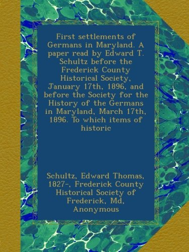 (First settlements of Germans in Maryland. A paper read by Edward T. Schultz before the Frederick County Historical Society, January 17th, 1896, and ... March 17th, 1896. To which items of historic)