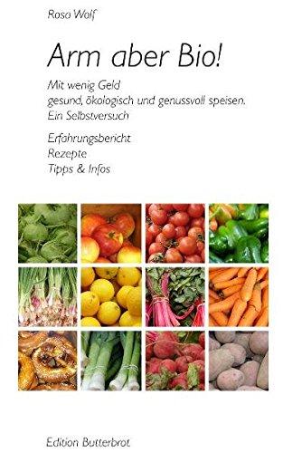 Arm aber Bio! Mit wenig Geld gesund, ökologisch und genussvoll speisen. Ein Selbstversuch