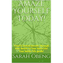 Amaze Yourself Today!: Tried & Tested Secrets through Your Better to Your Best Life. Your better life guide! (The Better Life, Transformed Life, Great ... Precious Life, Smart Life, Next Level)