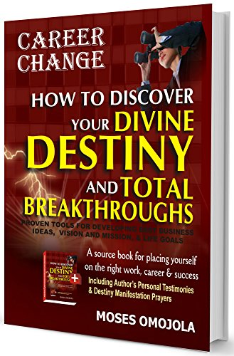 Career Change: How To Discover Your Divine Destiny And Total Breakthroughs - Proven Tools for Developing Best Business Ideas, Vision and Mission, and Life Goals