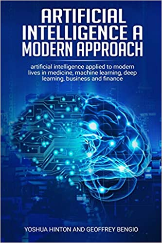 artificial intelligence a modern approach: Artificial Intelligence Applied to Modern Lives in Medicine, Machine Learning, Deep Learning, Business and Finance, by Yoshua Hinton