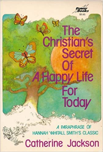 The Christian's Secret of a Happy Life For Today - Hannah Whitall Smith & Catherine Jackson