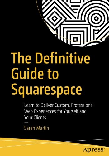 The Definitive Guide To Squarespace  Learn To Deliver Custom  Professional Web Experiences For Yourself And Your Clients