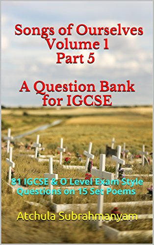 Songs of Ourselves Volume 1 Part 5 A Question Bank for IGCSE: 87 IGCSE & O Level Exam Style Questions on 15 Set Poems