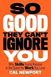 So Good They Can't Ignore You: Why Skills Trump Passion in the Quest for Work You Love by Cal Newport (20-Sep-2012) Hardcover