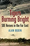 Tigers Burning Bright: SOE Heroes in the Far East