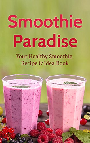 Smoothie Paradise: Your Healthy Smoothie Recipe & Idea Book for a Ninja Blender Cleanse & Detox for Weight Loss, Vitamins, Nutrition and Green Smoothie Cookbook Recipes (Ninja Blender And Recipe Book)