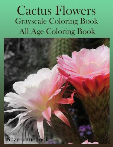 Cactus Flowers Grayscale Coloring Book: All age Coloring Book, Coloring made you relax, stress less, meditation and mindfulness your mind. Coloring gray as guideline. This new way of coloring.