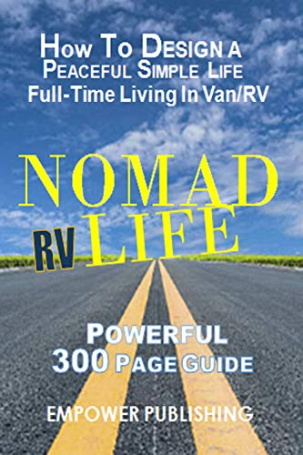 Nomad Life: RV Life  - Living Full-Time in a Van or RV. A Powerful 300 Page Guide. How to Design a Peaceful Simple Life.