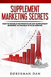 Supplement Marketing Secrets: How To Double The Profits Of Any Supplement Business In The Next 6 To 12 Months