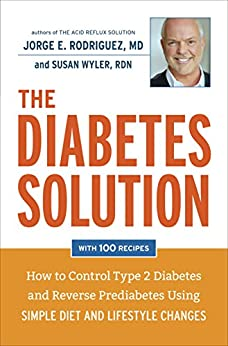 The Diabetes Solution: How to Control Type 2 Diabetes and Reverse Prediabetes Using Simple Diet and Lifestyle Changes--with 100 recipes by [Rodriguez, Jorge E., Wyler, Susan]