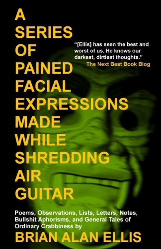 A Series of Pained Facial Expressions Made While Shredding Air Guitar: Poems, Observations, Lists, Letters, Notes, Bullshit Aphorisms, and General Tales of Ordinary Crabbiness