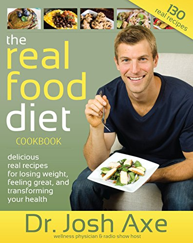 The Real Food Diet Cookbook: Gluten-Free, grain-free and real food recipes for losing weight, feeling great, and transforming your health by Dr. Josh Axe