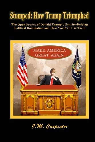 Stumped: How Trump Triumphed: The Open Secrets of Donald Trump's Gravity-Defying Political Domination and How You Can Use - Kleo Com