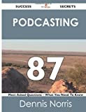 Podcasting 87 Success Secrets - 87 Most Asked Questions on Podcasting - What You Need to Know, Dennis Norris, 1488515875