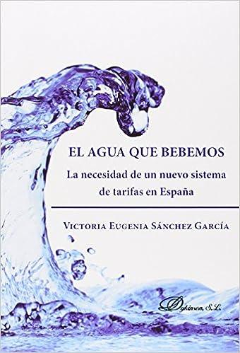 El Agua Que Bebemos. La Necesidad De Un Nuevo Sistema De Tarifas En España: Amazon.es: Sánchez García, Victoria Eugenia: Libros