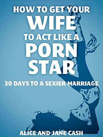 How to Get Your Wife to Act Like a Porn Star