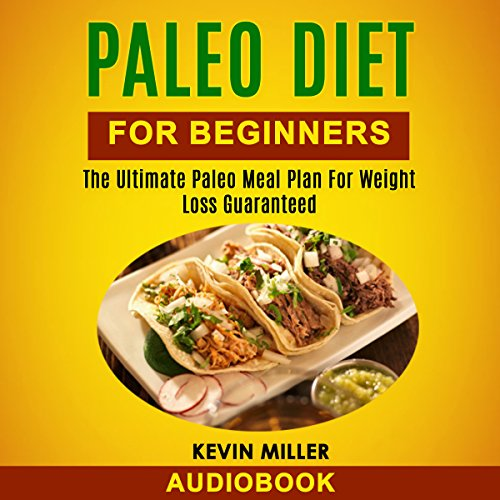 Paleo Diet for Beginners: The Ultimate Paleo Meal Plan for Weight Loss Guaranteed by Kevin Miller