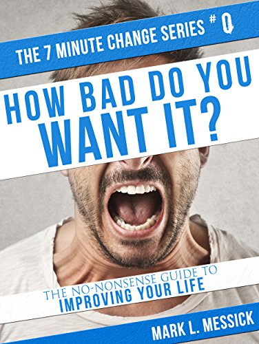 How Bad Do You Want It?: The No-Nonsense Guide To Improving Your Life (7 Minute Change Book 0)