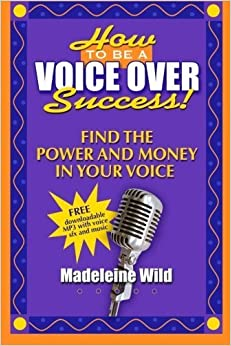 How To Be A Voice Over Success!: Find The Power And Money In Your Voice by Madeleine Wild (2014-03-26)