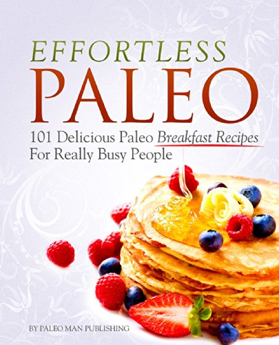 Effortless Paleo: 101 Delicious Paleo Breakfast Recipes For Extremely Busy People (Breakfast Counters)