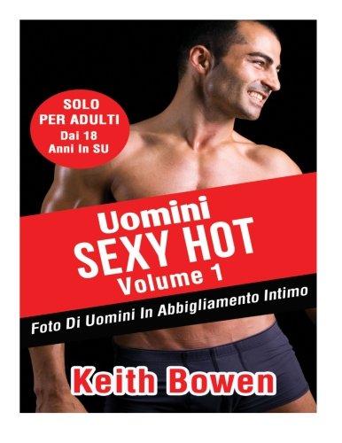 Uomini Sexy Hot Volume 1: Foto Di Uomini In Abbigliamento Intimo Da: Keith Bowen (Italian Edition)