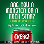 Are You a Monster or a Rock Star?: A Guide to Energy Drinks - How They Work, Why They Work, How to Use Them Safely | Danielle Robertson