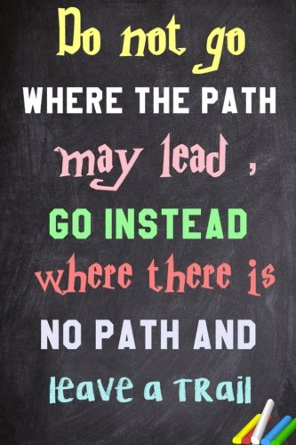 Do not go where the path may lead , go instead where there is no path and leave a trail.: 6x 9 Lined Notebook|  Inspirational Quotes, Journal & Diary  100 Pages