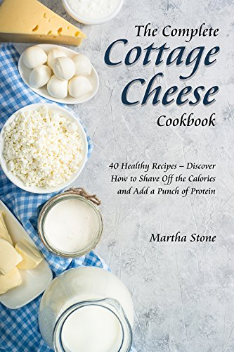 The Complete Cottage Cheese Cookbook: 40 Healthy Recipes – Discover How to Shave Off the Calories and Add a Punch of Protein by Martha Stone