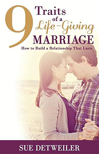 9 Traits of a Life-Giving Marriage: How to Build a Relationship that Lasts