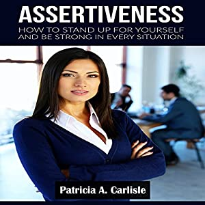 Assertiveness: How to Stand Up for Yourself and Be Strong in Every Situation Audiobook