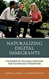 Naturalizing Digital Immigrants : The Power of Collegial Coaching for Technology Integration, Alaniz, Katie and Wilson, Donna, 1475812809
