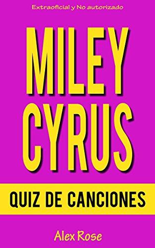 Descargar Libro Quiz De Canciones De Miley Cyrus: ¡96 Preguntas & Respuestas Acerca De Las Grandes Canciones De Miley Cyrus En Sus álbumes Breakout, Can't Be Tamed Y Bangerz Están Incluidos! Alex Rose