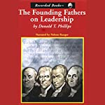 The Founding Fathers on Leadership: Classic Teamwork in Changing Times   Donald T. Phillips