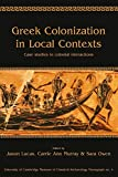 Greek Colonization in Local Contexts: Case studies in colonial interactions (University of Cambridge Museum of Classical Archaeology Monographs Book 4)