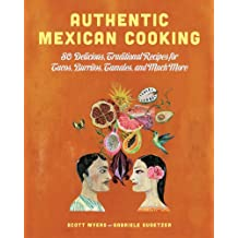Authentic Mexican Cooking: 80 Delicious, Traditional Recipes for Tacos, Burritos, Tamales, and Much More