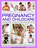 Natural Pregnancy and Childcare, The Comp Bk of: Conceiving, giving birth, and raising your child the way nature intended, from birth to age 5; an essential companion guide for every parent and carer