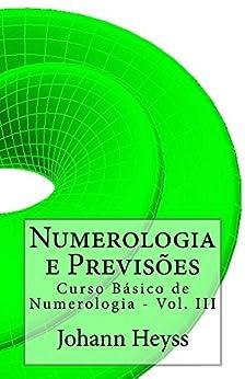 Numerologia e Previsões: Curso Básico de Numerologia - Vol. III (Curso de Numerologia Livro 3) por [Heyss, Johann]