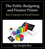 The Public Budgeting and Finance Primer : Key Concepts in Fiscal Choice, Ryu, Jay Eungha, 0765637960
