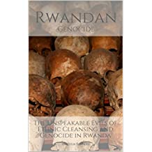 RWANDAN GENOCIDE: The Unspeakable Evils of Ethnic Cleansing and Genocide in Rwanda