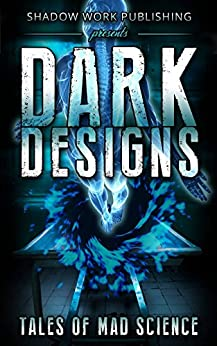 Dark Designs: Tales of Mad Science by [Flowers, Thomas S., Ralston, Duncan, Martin, Jeffery X., Chant, Daniel Marc, Clark, Chad A., Lutzke, Chad, Kaylor, T.N., Kimmell, Alex, Butcher, Jonathan, Preston, Ken]