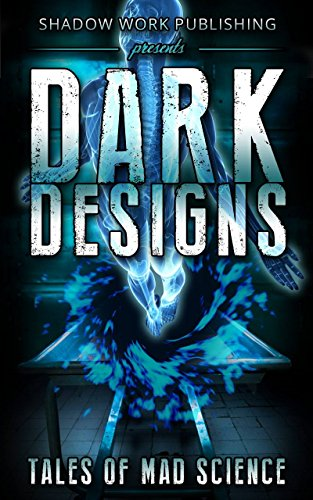 Dark Designs: Tales of Mad Science - Proceeds go towards Doctors Without Borders /Medicins Sans Frontieres by [Flowers, Thomas S., Ralston, Duncan, Martin, Jeffery X., Chant, Daniel Marc, Clark, Chad A., Lutzke, Chad, Kaylor, T.N., Kimmell, Alex, Butcher, Jonathan, Preston, Ken]