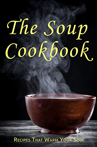 The Soup Cookbook: Recipes That Warm Your Soul by [Schwartz, Samantha]