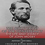 The Gray Ghost of the Confederacy: The Life and Legacy of John Mosby | Jeffery Mitchell,Charles River Editors
