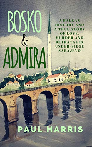 Bosko & Admira: A Balkan History and a True Story of Love, Murder and Betrayal in Under-Siege Sarajevo