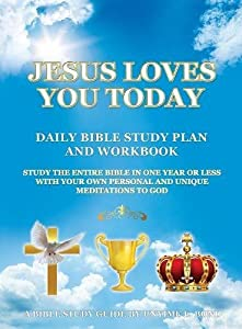 Jesus Loves You Today Daily Bible Study Plan and Workbook: Study the Entire Bible in One Year or Less with Your Own Personal and Unique Meditations to God