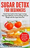 Sugar Detox: Sugar Detox for Beginners – A QUICK START GUIDE to Bust Sugar Cravings, Stop Sugar Addiction, Increase Energy and Lose Weight with the Sugar Detox Diet, Sugar Free Recipes Included