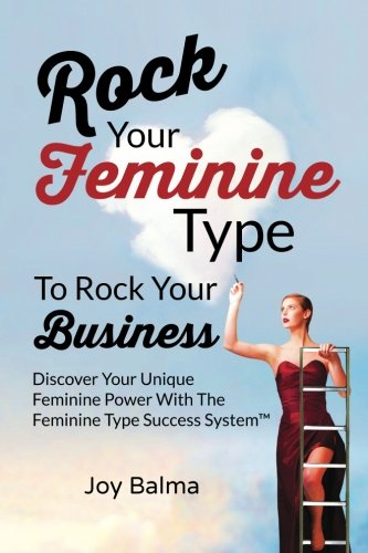 Rock Your Feminine Type To Rock Your Business: Discover Your Unique Feminine Power With The Feminine Type Success System