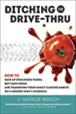 Ditching the Drive-Thru: How to Pass Up Processed Foods, Buy Farm Fresh, and Transform Your Family's Eating Habits on a Modern Mom's Schedule